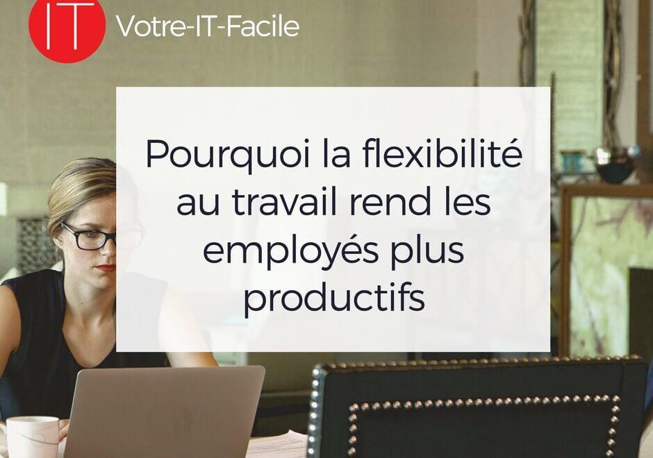 alaUne - Pourquoi la flexibilité au travail rend les employés plus productifs - Votre IT Facile