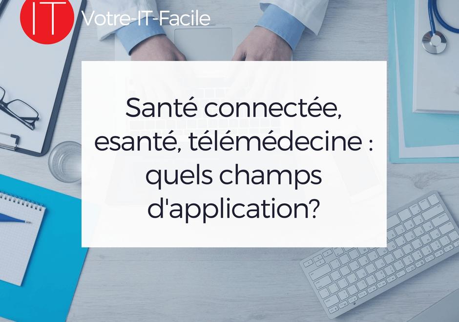 Santé connectée, esanté, télémédecine _ quels champs d'application - Votre IT Facile
